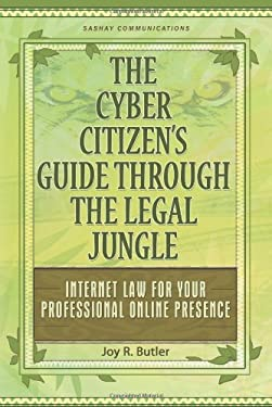 The Cyber Citizen's Guide Through the Legal Jungle: Internet Law for Your Professional Online Presence 9780967294025