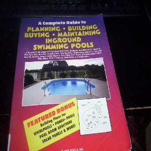 A   Complete Guide to Planning, Building, Buying, Maintaining Inground Swimming Pools: A Valuable Information Source for Pool Owners and New Pool Buye 9780965129312