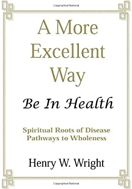 A More Excellent Way: Be in Health: Pathways of Wholeness, Spiritual Roots of Disease 9780967805924