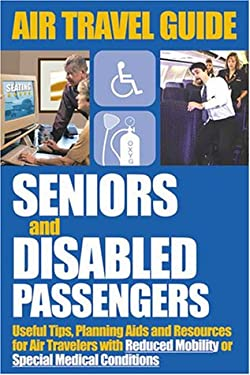Air Travel Guide for Seniors and Disabled Passengers: Useful Tips, Planning AIDS and Resources for Air Travelers with Reduced Mobility or Special Medi 9780968078327