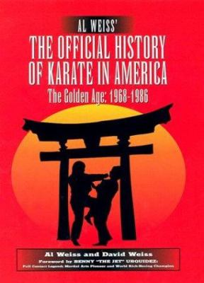 Al Weiss' the Official History of Karate in America: The Golden Age: 1968-1986 9780961512682