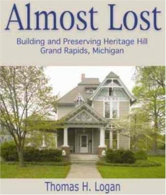Almost Lost: Building and Preserving Heritage Hill, Grand Rapids, Michigan 9780966531671