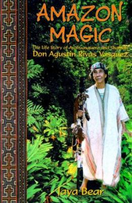 Amazon Magic: The Life Story of Ayahuasquero and Shaman Don Agustin Rivas Vasquez 9780967425504