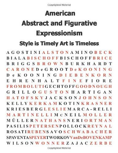 American Abstract and Figurative Expressionism: Style Is Timely, Art Is Timeless: An Illustrated Survey with Artists' Statements, Artwork and Biograph