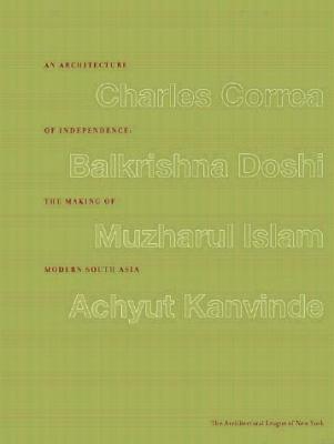 An Architecture of Independence the Making of Modern South Asia: Charles Correa.Balkrishna Doshi.Muzharul Islam. Achyut Kanvinde.