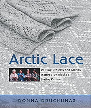 Arctic Lace: Knitting Projects and Stories Inspired by Alaska's Native Knitters 9780966828979