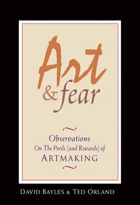 Art and Fear : Observations on the Perils (And Rewards) of Artmaking