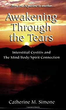 Awakening Through the Tears: Interstitial Cystitis and the Mind/Body/Spirit Connection 9780966775020