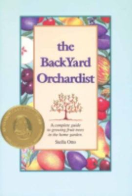 Backyard Orchardist: A Complete Guide to Growing Fruit Trees in the Home Garden 9780963452030