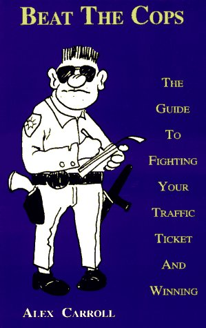 Beat the Cops: The Guide to Fighting Your Traffic Ticket and Winning 9780963464118