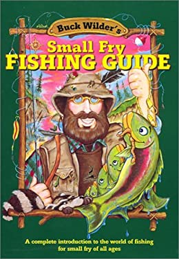 Buck Wilder's Small Fry Fishing Guide: A Complete Introduction to the World of Fishing for Small Fry of All Ages 9780964379343