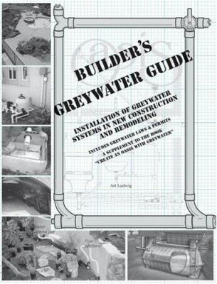 Builder's Greywater Guide: Installation of Greywater Systems in New Construction and Remodeling 9780964343320