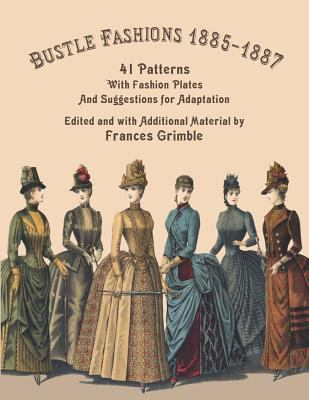 Bustle Fashions 1885-1887: 41 Patterns with Fashion Plates and Suggestions for Adaptation 9780963651785