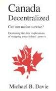 Canada Decentralized: Can Our Nation Survive?: Examining the Dire Impliations of Stripping Away Federal Powers 9780968580332