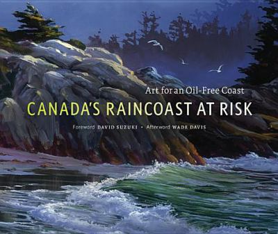 Canada's Raincoast at Risk: Art for an Oil-Free Coast 9780968843277