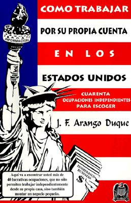 Como Trabajar Por Su Propia Cuenta En Los Estados Unidos: Guia Practica de Informacion y Orientacion Para Todo Inmigrante Hispano Con Instinto Emprend