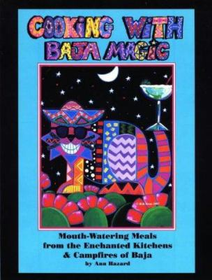 Cooking with Baja Magic: Mouth-Watering Meals from the Enchanted Kitchens and Campfires of Baja 9780965322317