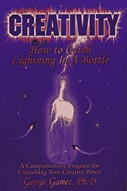 Creativity: How to Catch Lightning in a Bottle 9780965059039