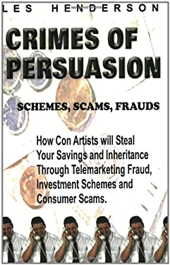 Crimes of Persuasion: Schemes, Scams, Frauds. How Con Artists Will Steal Your Savings and Inheritance Through Telemarketing Fraud, Investmen 9780968713303