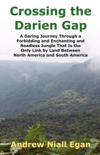Crossing the Darien Gap: A Daring Journey Through the Roadless and Enchanting Jungle That Separates North America and South America 9780964794061
