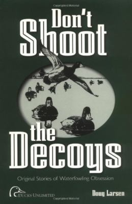 Don't Shoot the Decoys: Original Stories of Waterfowling Obsession 9780961727994