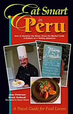 Eat Smart in Peru: How to Decipher the Menu, Know the Market Foods & Embark on a Tasting Adventure 9780964116801