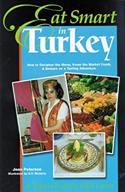Eat Smart in Turkey: How to Decipher the Menu, Know the Market Foods & Embark on a Tasting Adventure 9780964116887