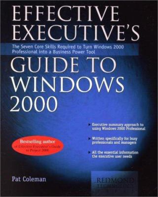 Effective Executive's Guide to Windows 2000: The Seven Core Skills Required to Turn Windows 2000 Into a Business Power Tool 9780967298184