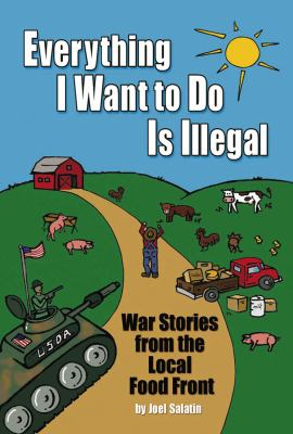 Everything I Want to Do Is Illegal: War Stories from the Local Food Front 9780963810953
