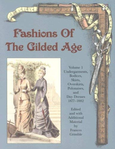 Fashions of the Gilded Age, Volume 1: Undergarments, Bodices, Skirts, Overskirts, Polonaises, and Day Dresses 1877-1882 9780963651754