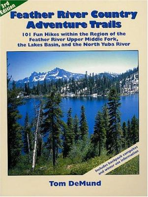 Feather River Country Adventure Trails: 101 Fun Hikes Within the Region of the Feather River Upper Middle Fork, the Lakes Basin, and the North Yuba Ri 9780967974026