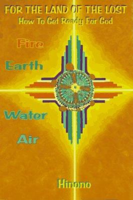 For the Land of the Lost: How to Get Ready for God: Fire, Earth, Water, Air 9780965679541