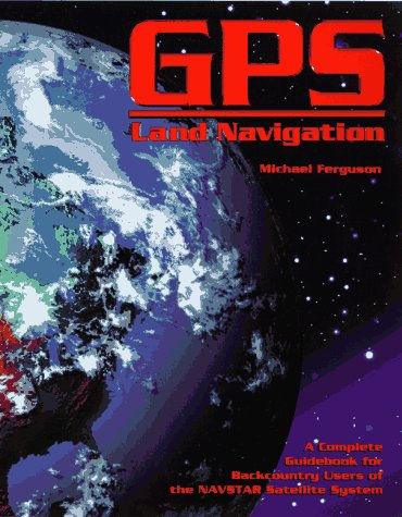 GPS Land Navigation: A Complete Guidebook for Backcountry Users of the NAVSTAR Satellite System 9780965220255
