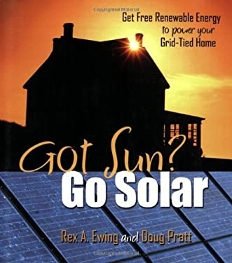 Got Sun? Go Solar: Get Free Renewable Energy to Power Your Grid-Tied Home 9780965809870