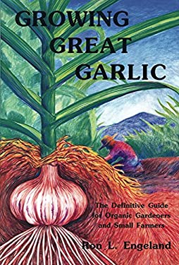 Growing Great Garlic: The Definitive Guide for Organic Gardeners and Small Farmers 9780963085016