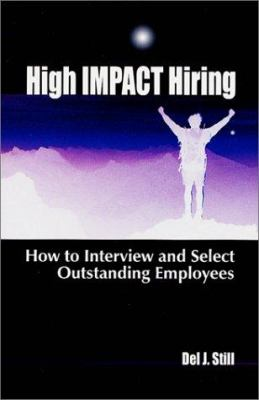 High Impact Hiring: How to Interview and Select Outstanding Employees 9780965465984