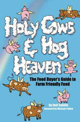 Holy Cows and Hog Heaven : The Food Buyer's Guide to Farm Friendly Food