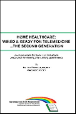 Home Healthcare: Wired & Ready for Telemedicine... the Second Generation: Developments in the Home Care Industry in Preparation for Meeting 21st Centu 9780965767477