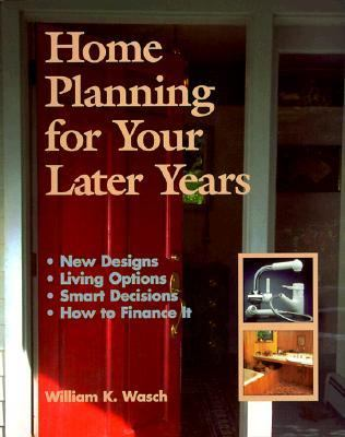 Home Planning for Your Later Years: New Designs, Living Options, Smart Decisions, How to Finance It 9780967154510