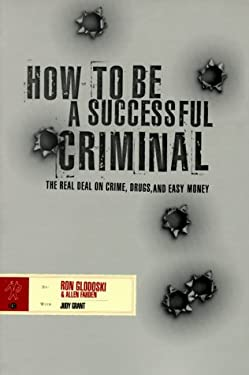 How to Be a Successful Criminal: The Real Deal on Crime, Drugs and Easy Money 9780966653007