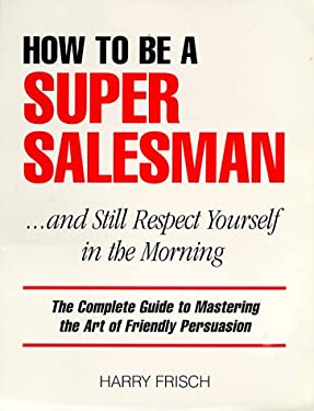 How to Be a Super Salesman: ...and Still Respect Yourself in the Morning 9780966193107