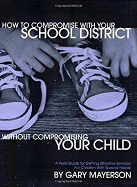 How to Compromise with Your School District Without Compromising Your Child: A Practical Guide for Parents of Children with Developmental Disorders an 9780966526684