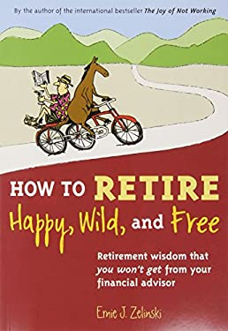How to Retire Happy, Wild, and Free: Retirement Wisdom That You Won't Get from Your Financial Advisor 9780969419495