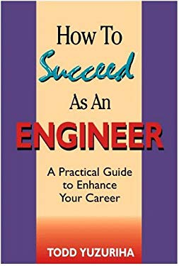 How to Succeed As an Engineer: A Practical Guide to Enhance Your Career
