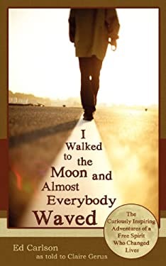 I Walked to the Moon and Almost Everybody Waved; The Curiously Inspiring Adventures of a Free Spirit Who Changed Lives 9780963878458