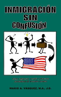 Inmigracion Sin Confusion: Como Entrar, Residiry Hacerse Ciudadano de Estados Unidos 9780966320305