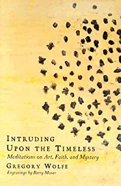 Intruding Upon the Timeless: Meditations on Art, Faith and Mystery 9780965879859