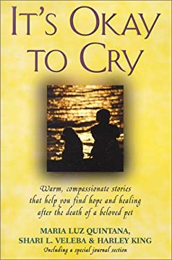 It's Okay to Cry: Warm, Compassionate Stories That Help You Find Hope and Healing After the Death of a Pet 9780965593618