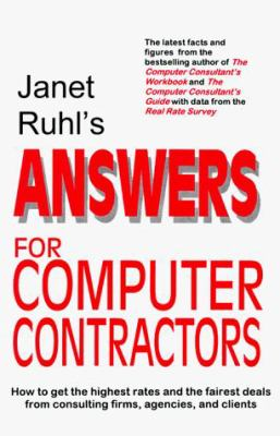 Janet Ruhl's Answers for Computer Contractors: How to Get the Highest Rates and the Fairest Deals from Consulting Firms, Agencies, and Clients 9780964711624