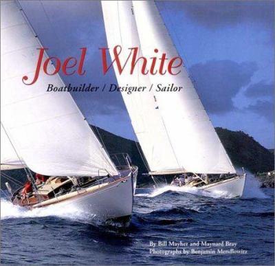 Joel White Joel White: Boatbuilder, Designer, Sailor Boatbuilder, Designer, Sailor 9780960896400